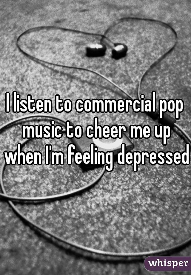 I listen to commercial pop music to cheer me up when I'm feeling depressed.