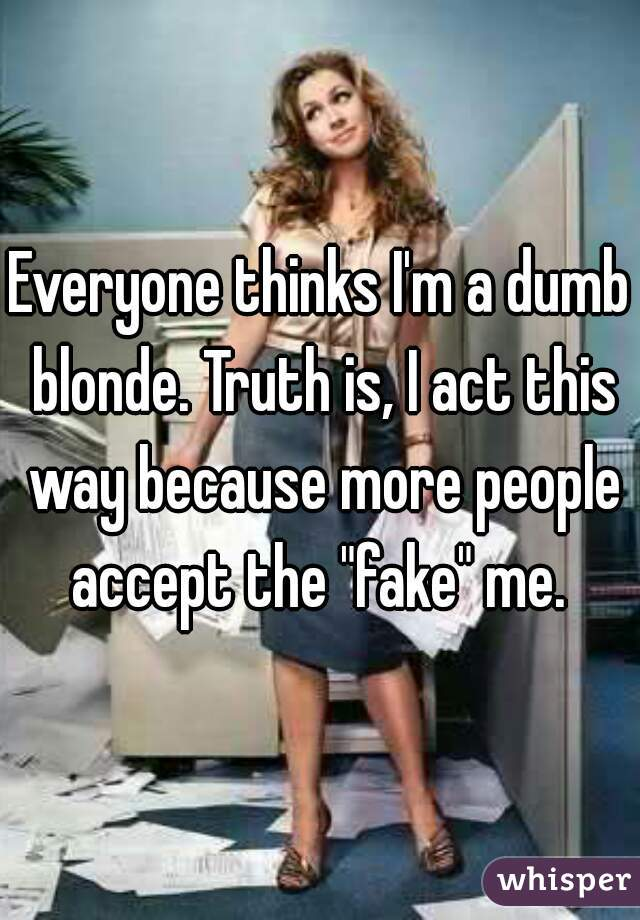 """Everyone thinks I'm a dumb blonde. Truth is, I act this way because more people accept the """"fake"""" me."""