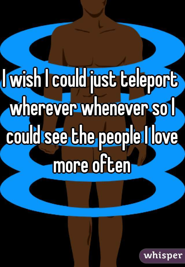I wish I could just teleport wherever whenever so I could see the people I love more often