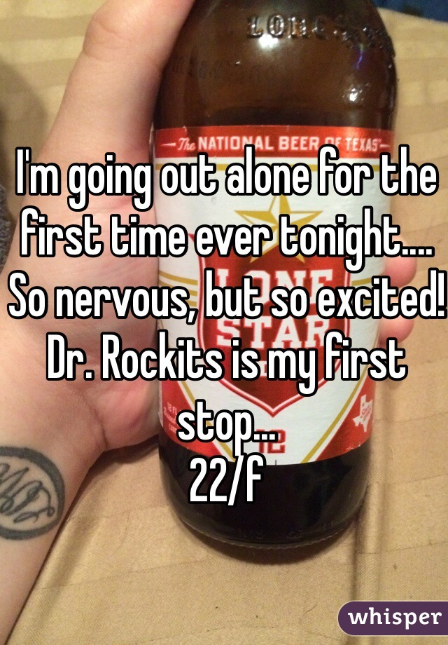 I'm going out alone for the first time ever tonight.... So nervous, but so excited! Dr. Rockits is my first stop...  22/f