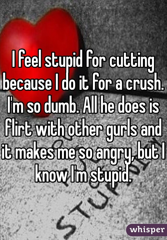 I feel stupid for cutting because I do it for a crush. I'm so dumb. All he does is flirt with other gurls and it makes me so angry, but I know I'm stupid.