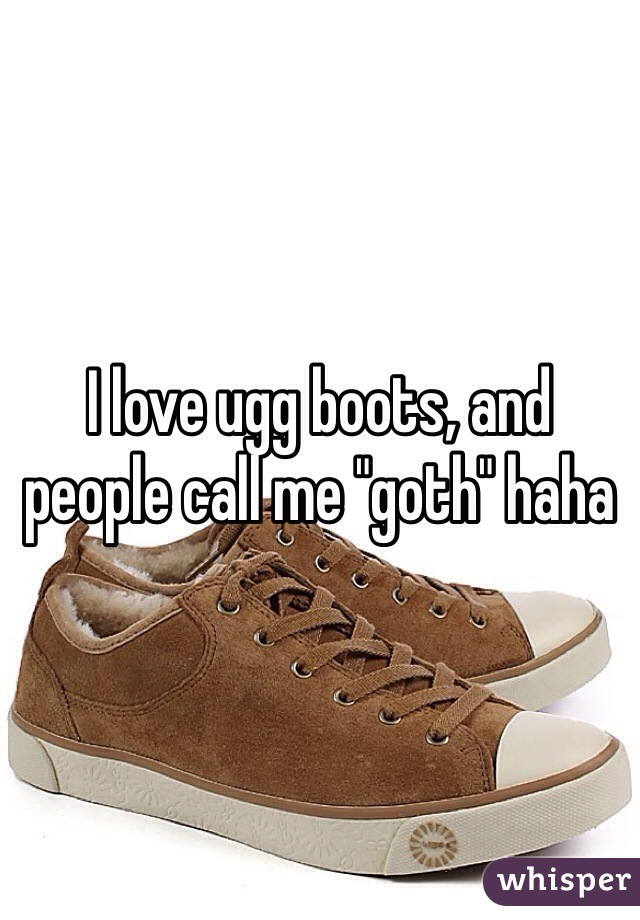 "I love ugg boots, and people call me ""goth"" haha"