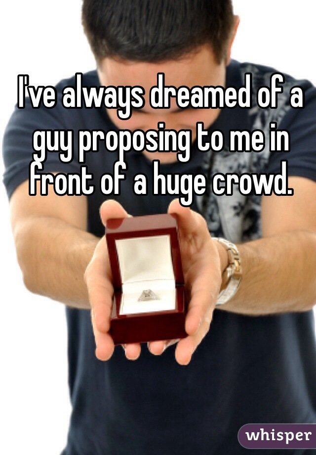I've always dreamed of a guy proposing to me in front of a huge crowd.
