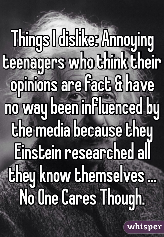 Things I dislike: Annoying teenagers who think their opinions are fact & have no way been influenced by the media because they Einstein researched all they know themselves ... No One Cares Though.
