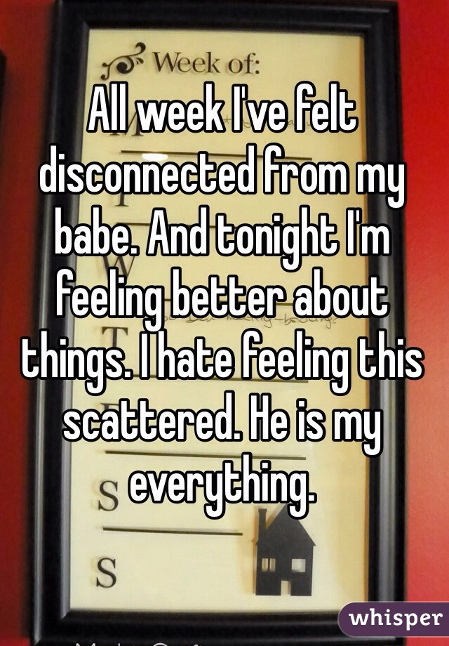 All week I've felt disconnected from my babe. And tonight I'm feeling better about things. I hate feeling this scattered. He is my everything.