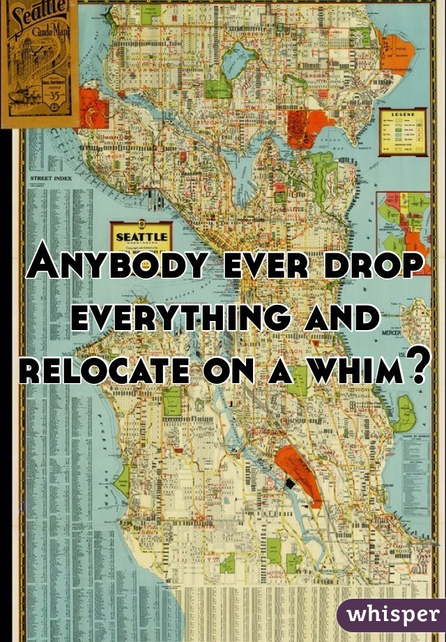 Anybody ever drop everything and relocate on a whim?