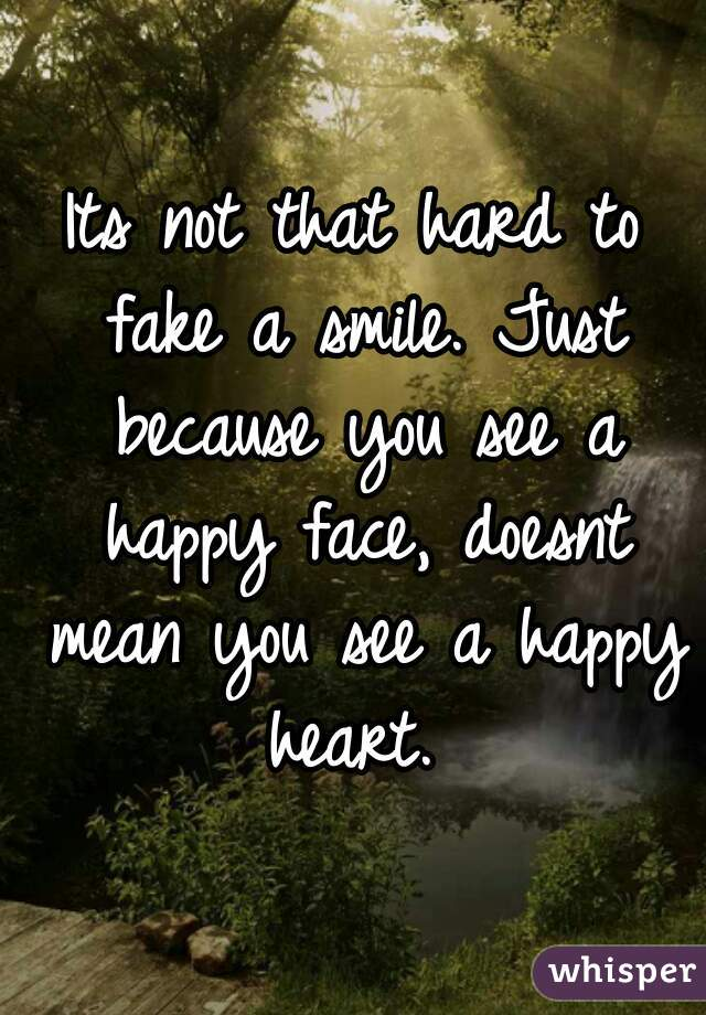 Its not that hard to fake a smile. Just because you see a happy face, doesnt mean you see a happy heart.