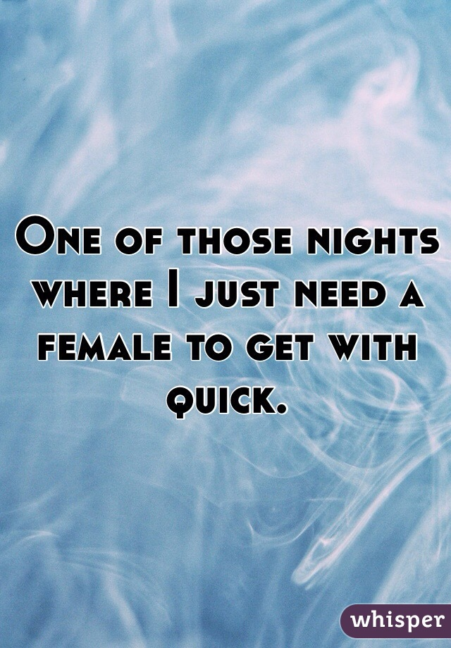 One of those nights where I just need a female to get with quick.