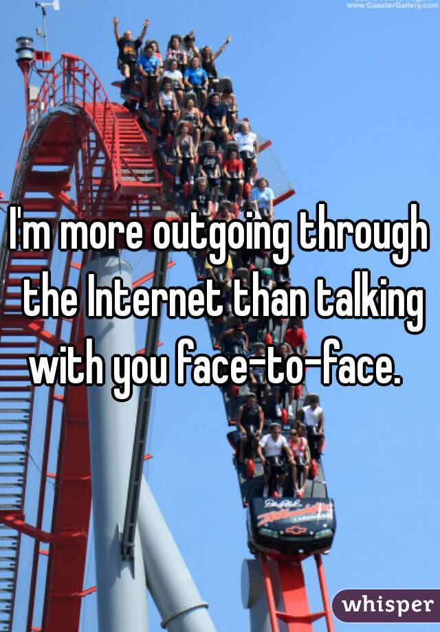 I'm more outgoing through the Internet than talking with you face-to-face.