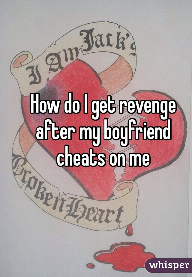 How do I get revenge after my boyfriend cheats on me