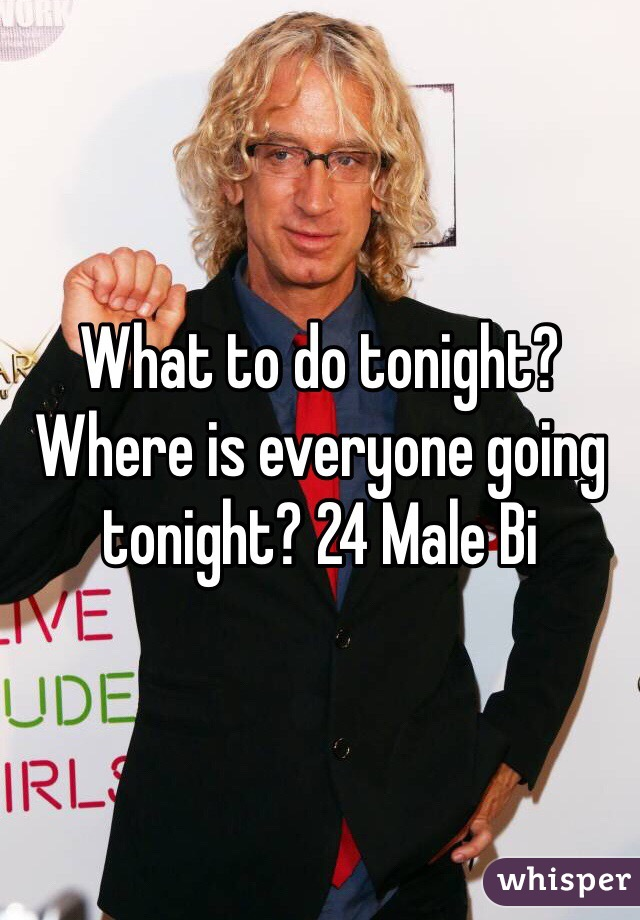 What to do tonight? Where is everyone going tonight? 24 Male Bi
