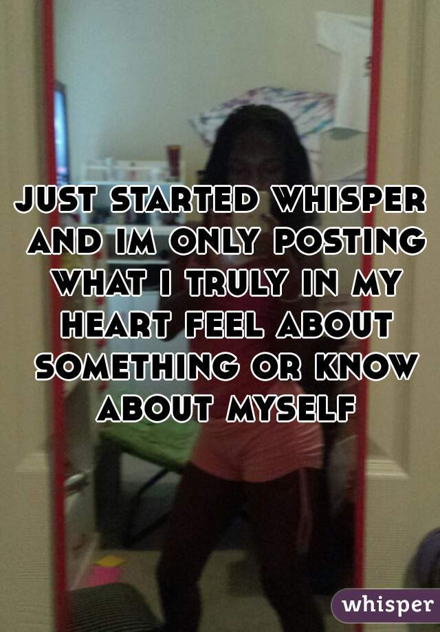 just started whisper and im only posting what i truly in my heart feel about something or know about myself