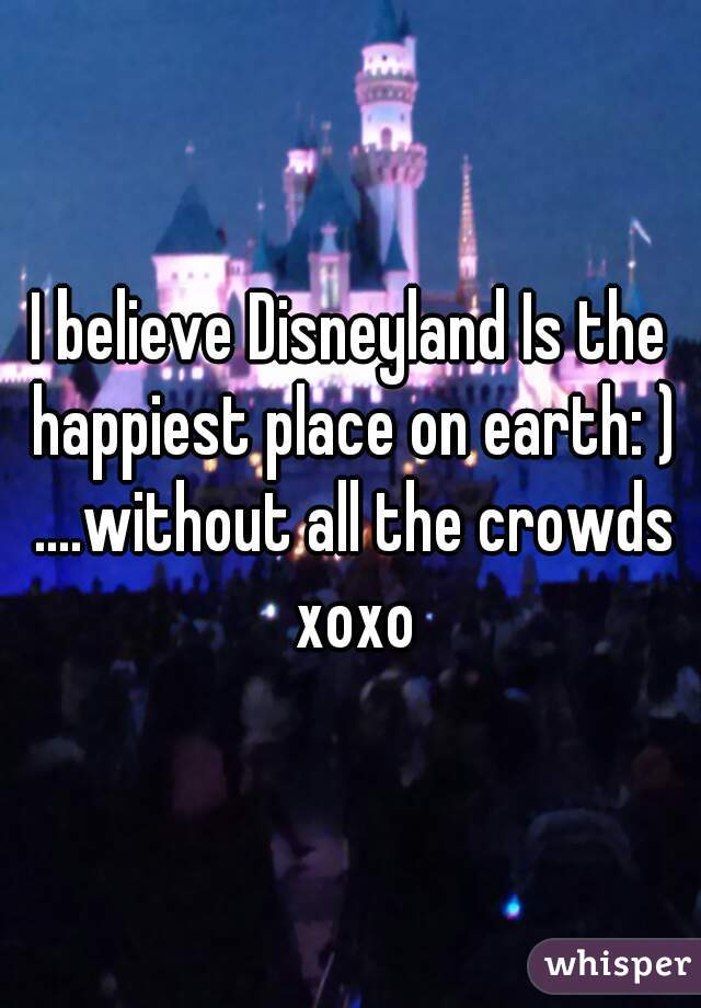 I believe Disneyland Is the happiest place on earth: ) ....without all the crowds xoxo