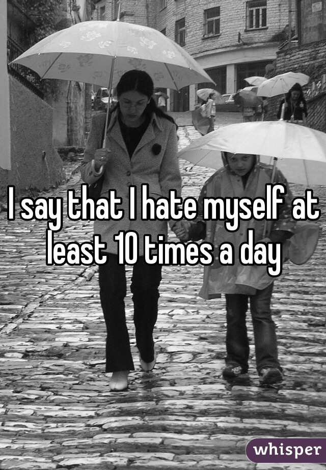 I say that I hate myself at least 10 times a day
