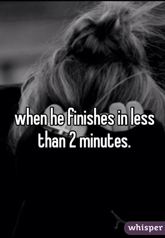 when he finishes in less than 2 minutes.