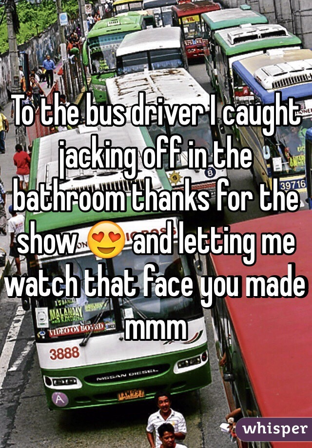 To the bus driver I caught jacking off in the bathroom thanks for the show 😍 and letting me watch that face you made mmm