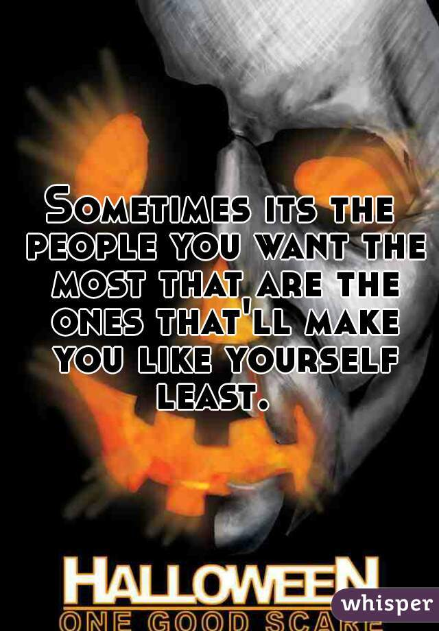 Sometimes its the people you want the most that are the ones that'll make you like yourself least.