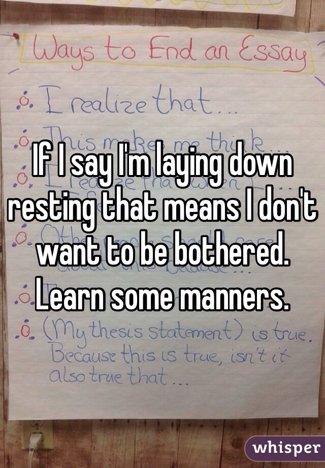 If I say I'm laying down resting that means I don't want to be bothered. Learn some manners.