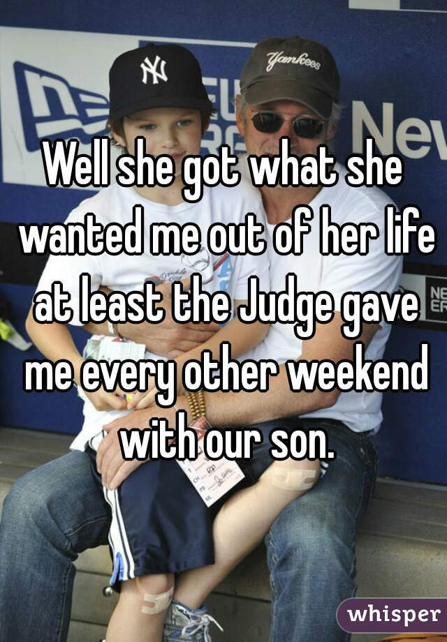 Well she got what she wanted me out of her life at least the Judge gave me every other weekend with our son.