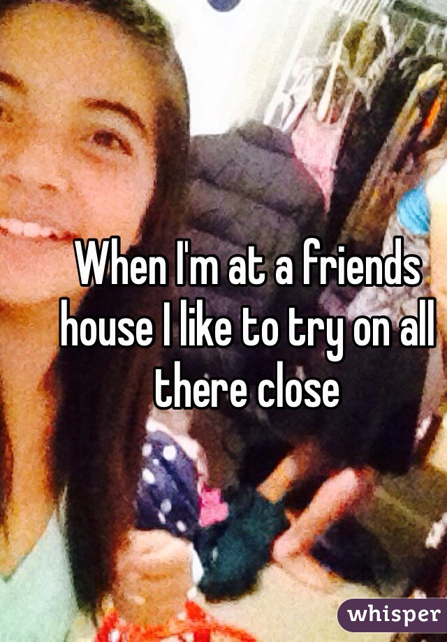 When I'm at a friends house I like to try on all there close