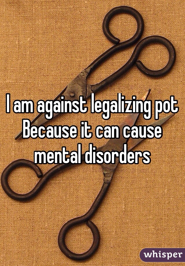 I am against legalizing pot Because it can cause mental disorders