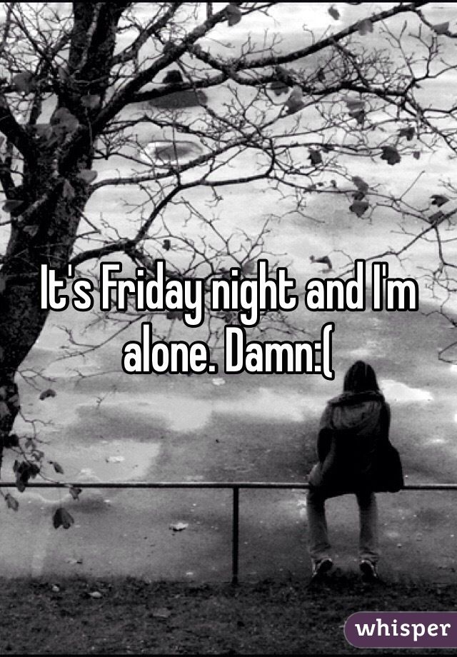 It's Friday night and I'm alone. Damn:(