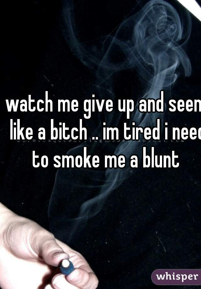 watch me give up and seem like a bitch .. im tired i need to smoke me a blunt