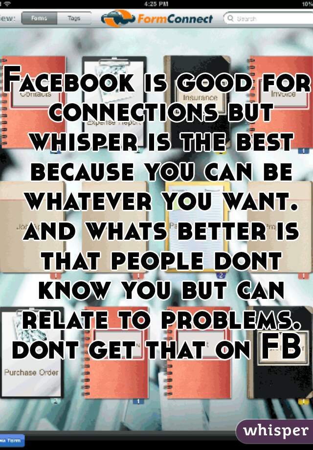 Facebook is good for connections but whisper is the best because you can be whatever you want. and whats better is that people dont know you but can relate to problems. dont get that on FB