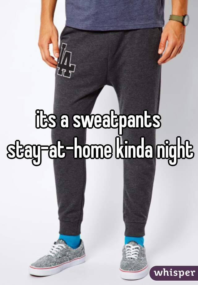 its a sweatpants stay-at-home kinda night