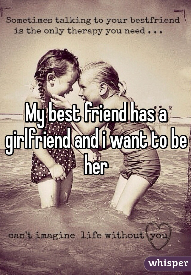 My best friend has a girlfriend and i want to be her