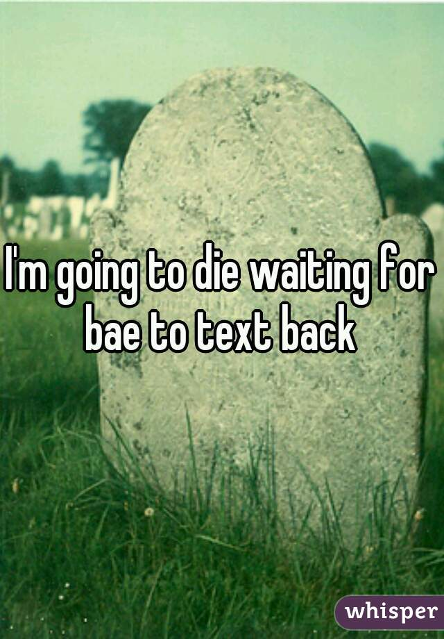 I'm going to die waiting for bae to text back