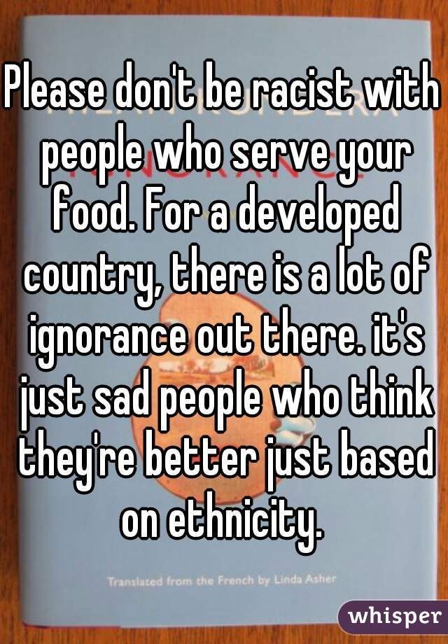 Please don't be racist with people who serve your food. For a developed country, there is a lot of ignorance out there. it's just sad people who think they're better just based on ethnicity.