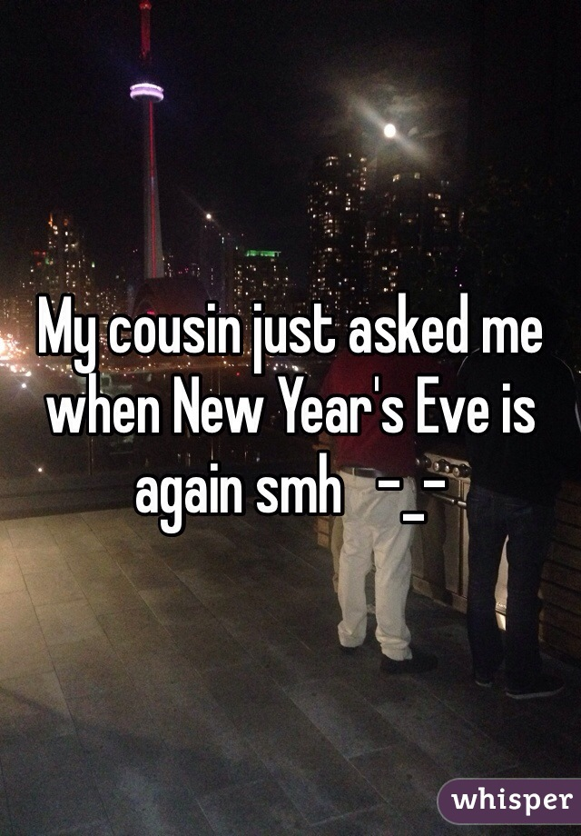 My cousin just asked me when New Year's Eve is again smh   -_-