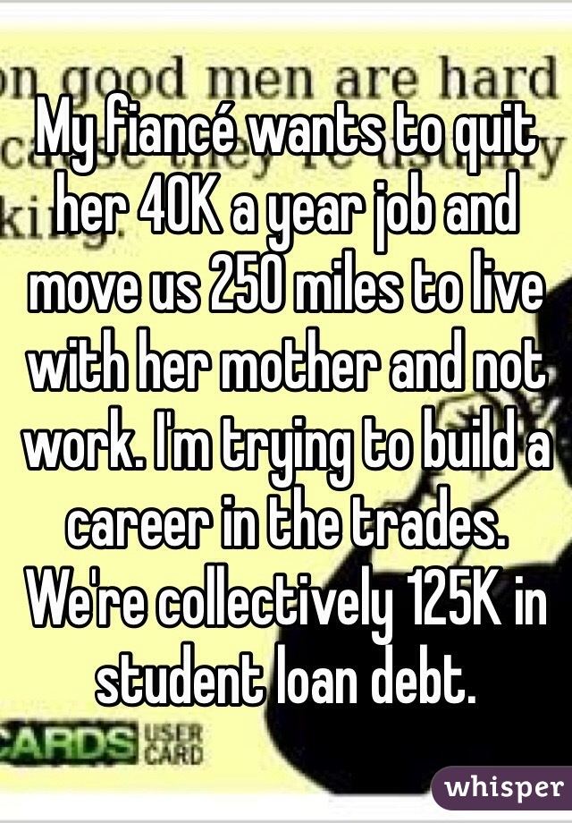 My fiancé wants to quit her 40K a year job and move us 250 miles to live with her mother and not work. I'm trying to build a career in the trades. We're collectively 125K in student loan debt.