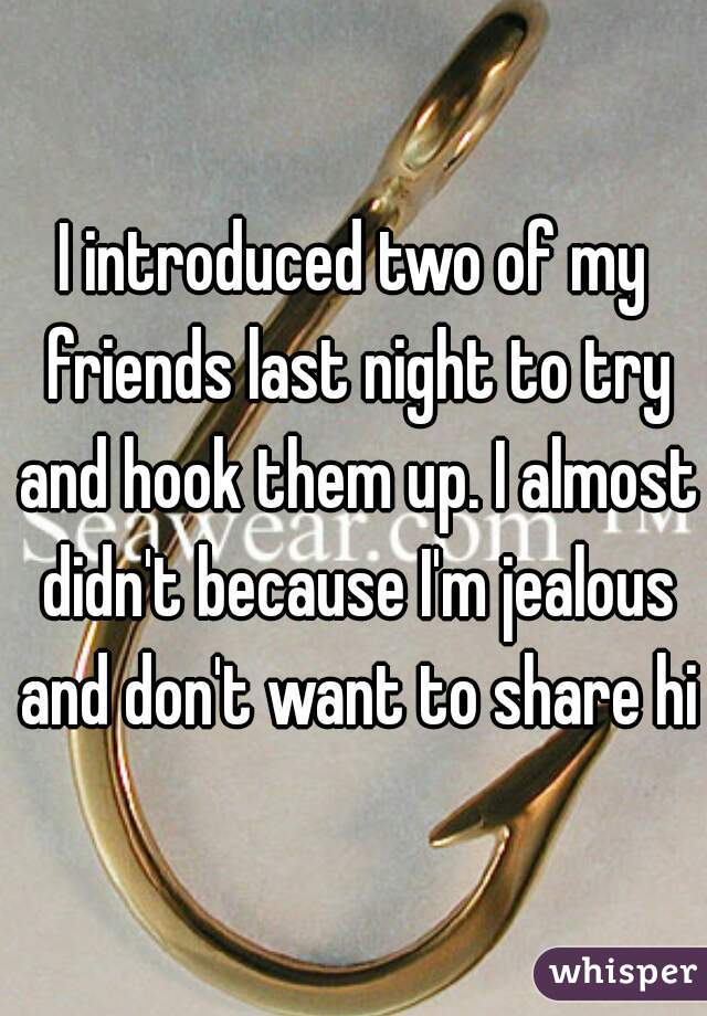 I introduced two of my friends last night to try and hook them up. I almost didn't because I'm jealous and don't want to share him
