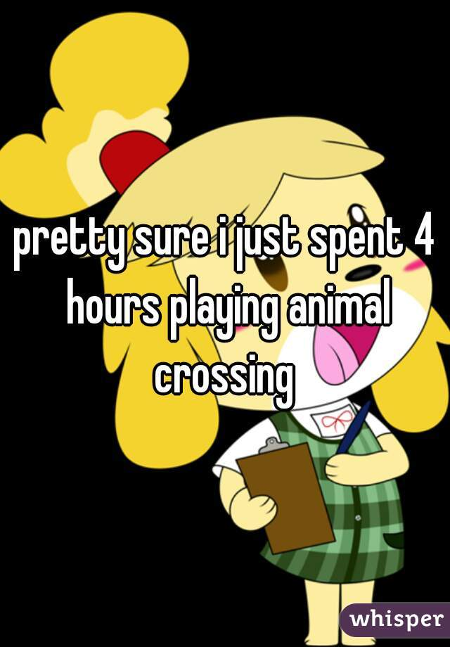 pretty sure i just spent 4 hours playing animal crossing