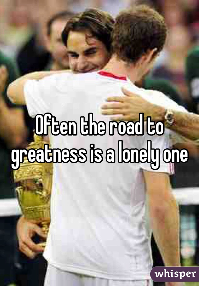 Often the road to greatness is a lonely one