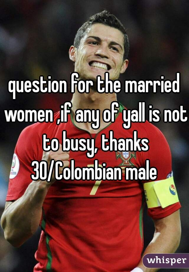question for the married women ,if any of yall is not to busy, thanks 30/Colombian male