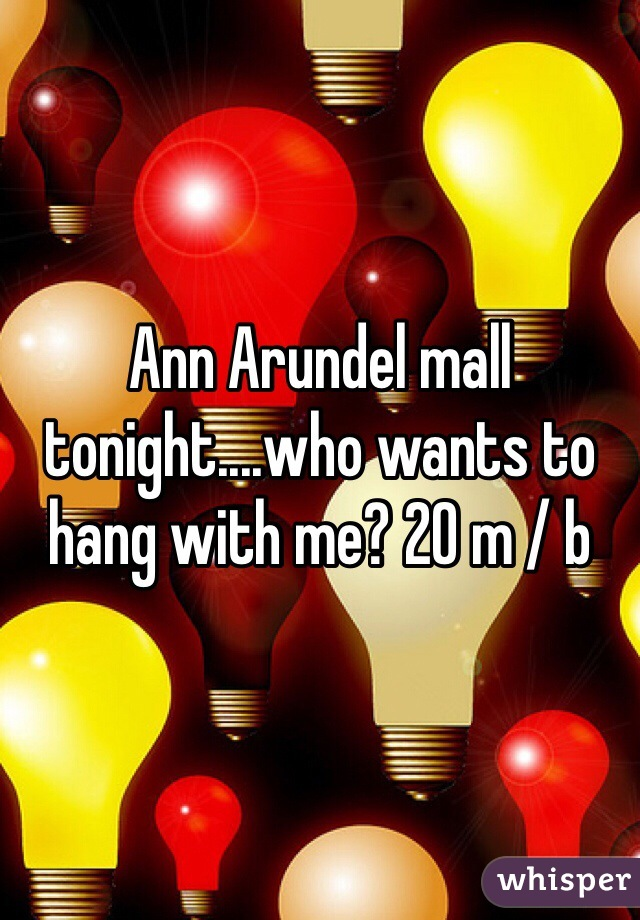 Ann Arundel mall tonight....who wants to hang with me? 20 m / b