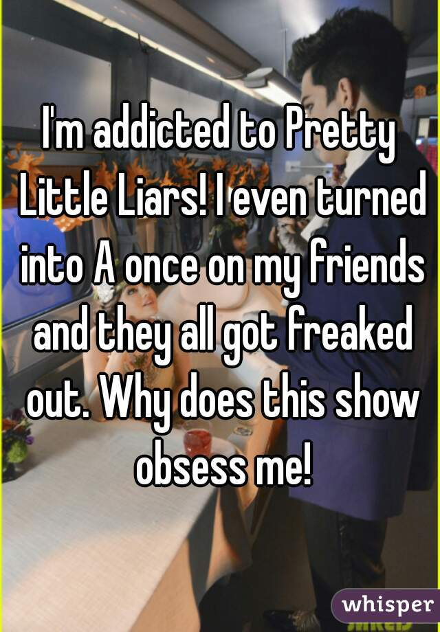 I'm addicted to Pretty Little Liars! I even turned into A once on my friends and they all got freaked out. Why does this show obsess me!