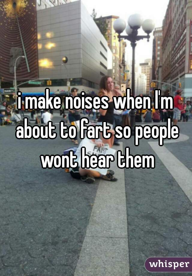 i make noises when I'm about to fart so people wont hear them