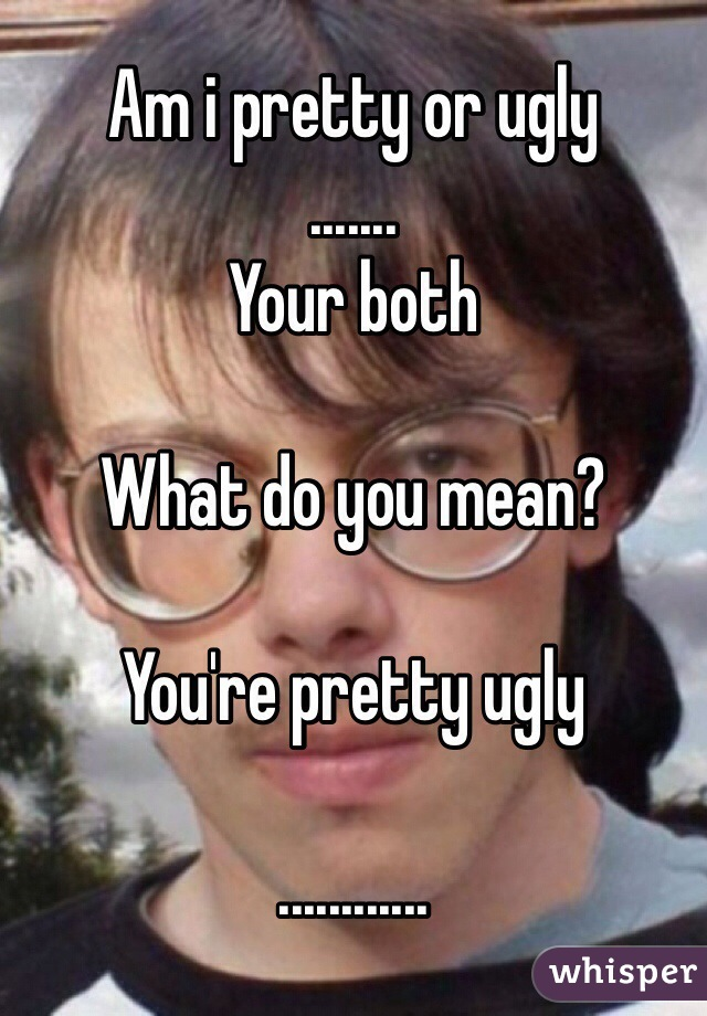 Am i pretty or ugly  ....... Your both  What do you mean?  You're pretty ugly  ............