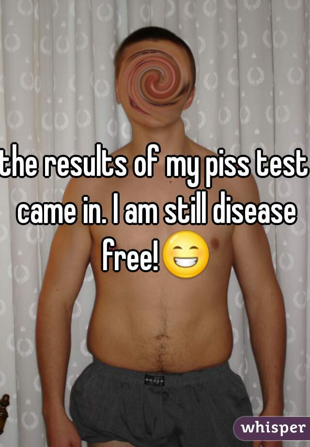 the results of my piss test came in. I am still disease free!😁