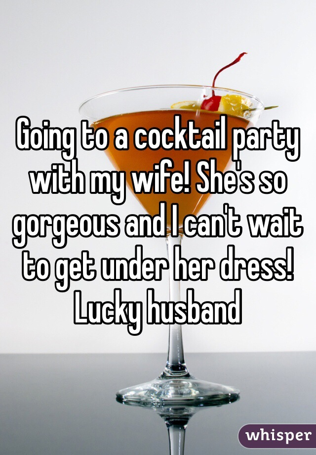 Going to a cocktail party with my wife! She's so gorgeous and I can't wait to get under her dress! Lucky husband