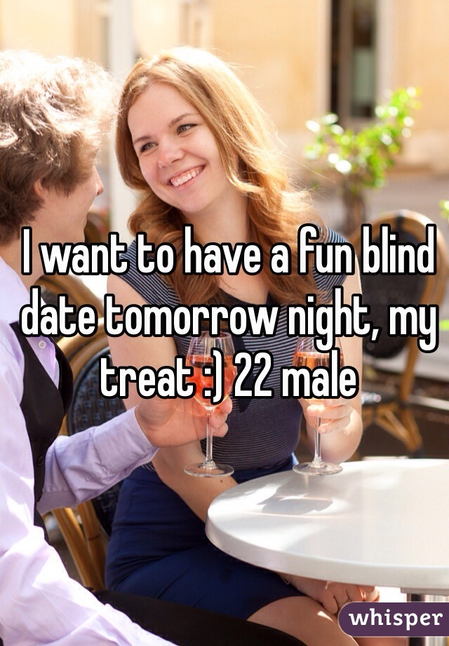 I want to have a fun blind date tomorrow night, my treat :) 22 male