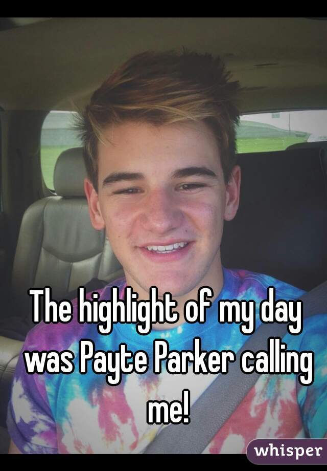 The highlight of my day was Payte Parker calling me!