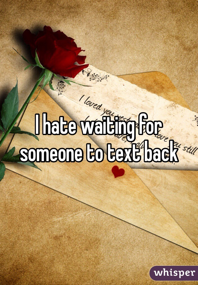 I hate waiting for someone to text back