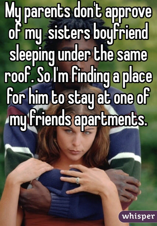 My parents don't approve of my  sisters boyfriend sleeping under the same roof. So I'm finding a place for him to stay at one of my friends apartments.