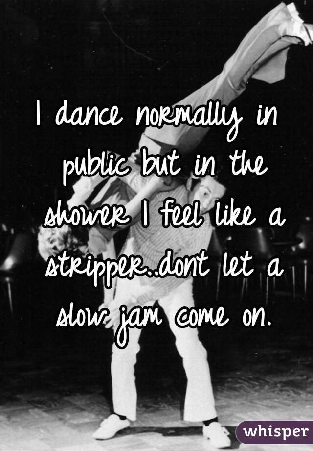 I dance normally in public but in the shower I feel like a stripper..dont let a slow jam come on.
