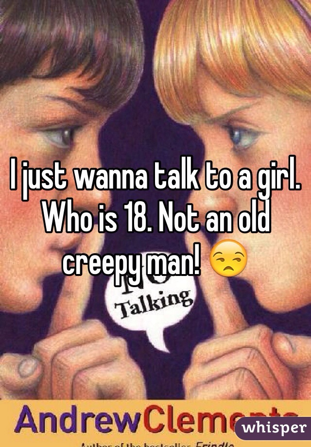 I just wanna talk to a girl. Who is 18. Not an old creepy man! 😒